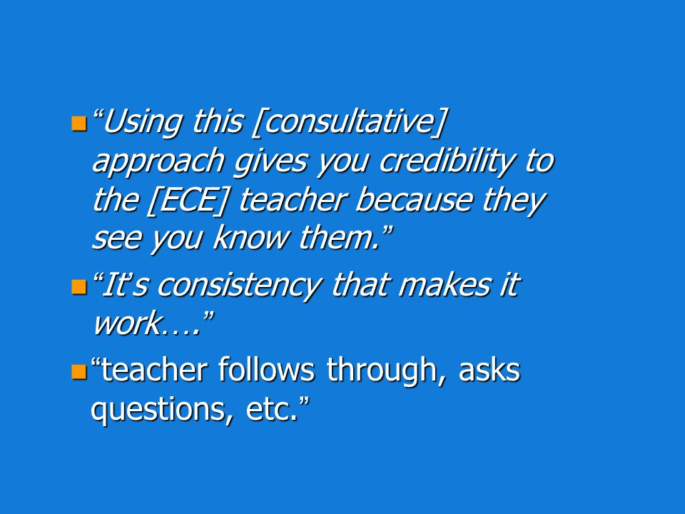Using this [consultative] approach gives you credibility to the [ECE] teacher because they see you know them.